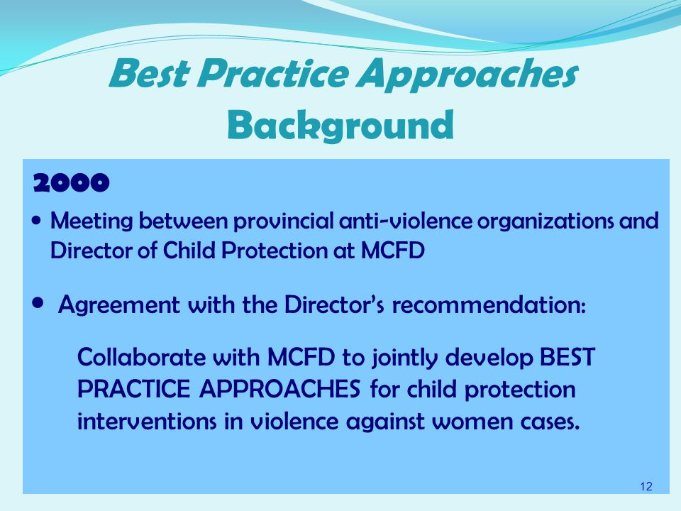 Best Practice Approaches Background 2000 Meeting between provincial anti-violence organizations and Director of Child Protection at MCFD Agreement with the Director's recommendation: Collaborate with MCFD to jointly develop BEST PRACTICE APPROACHES for child protection interventions in violence against women cases.