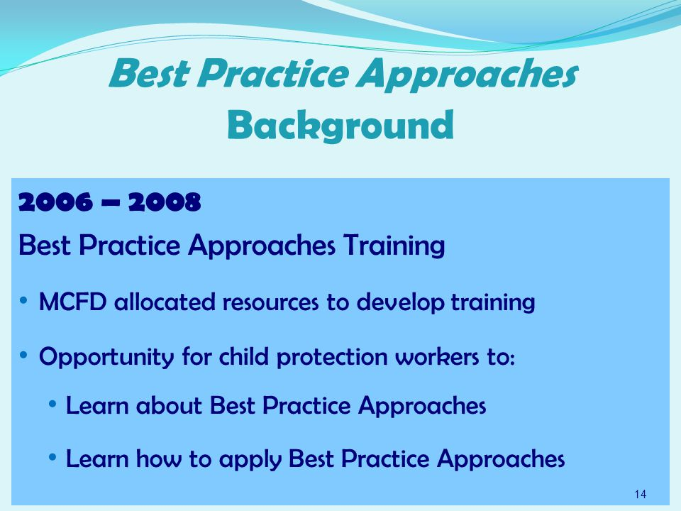 Best Practice Approaches Background 2006 – 2008 Best Practice Approaches Training MCFD allocated resources to develop training Opportunity for child protection workers to: Learn about Best Practice Approaches Learn how to apply Best Practice Approaches 14