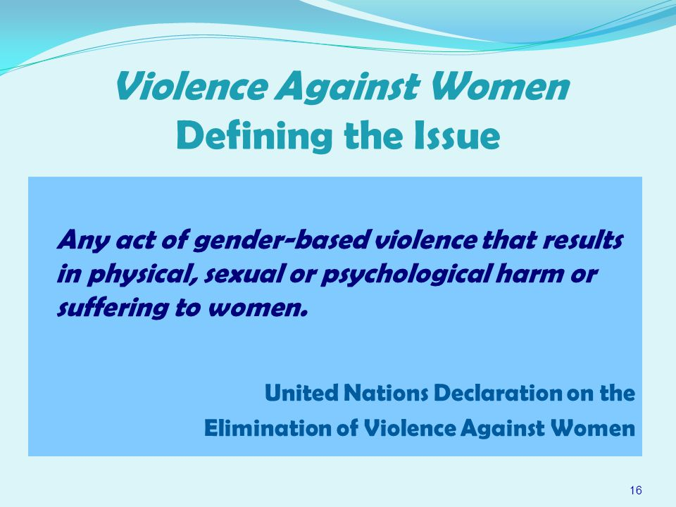 Violence Against Women Defining the Issue Any act of gender-based violence that results in physical, sexual or psychological harm or suffering to women.