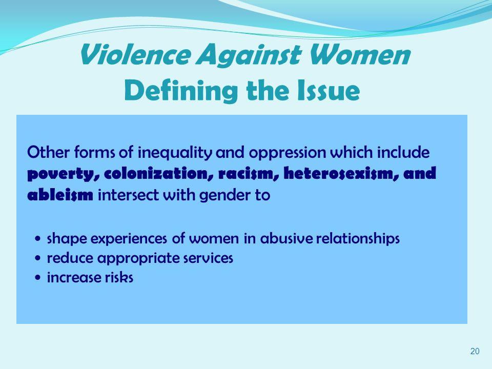 Other forms of inequality and oppression which include poverty, colonization, racism, heterosexism, and ableism intersect with gender to shape experiences of women in abusive relationships reduce appropriate services increase risks 20 Violence Against Women Defining the Issue