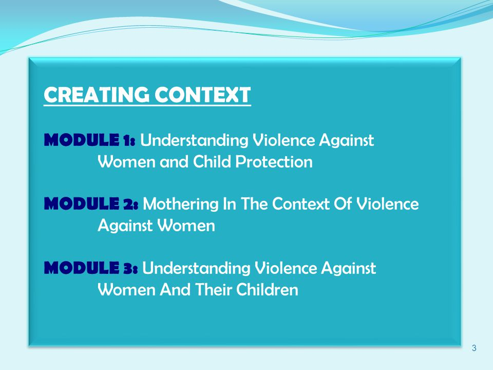 CREATING CONTEXT MODULE 1: Understanding Violence Against Women and Child Protection MODULE 2: Mothering In The Context Of Violence Against Women MODULE 3: Understanding Violence Against Women And Their Children 3