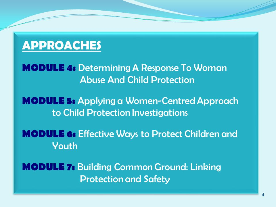 APPROACHES MODULE 4: Determining A Response To Woman Abuse And Child Protection MODULE 5: Applying a Women-Centred Approach to Child Protection Investigations MODULE 6: Effective Ways to Protect Children and Youth MODULE 7: Building Common Ground: Linking Protection and Safety 4