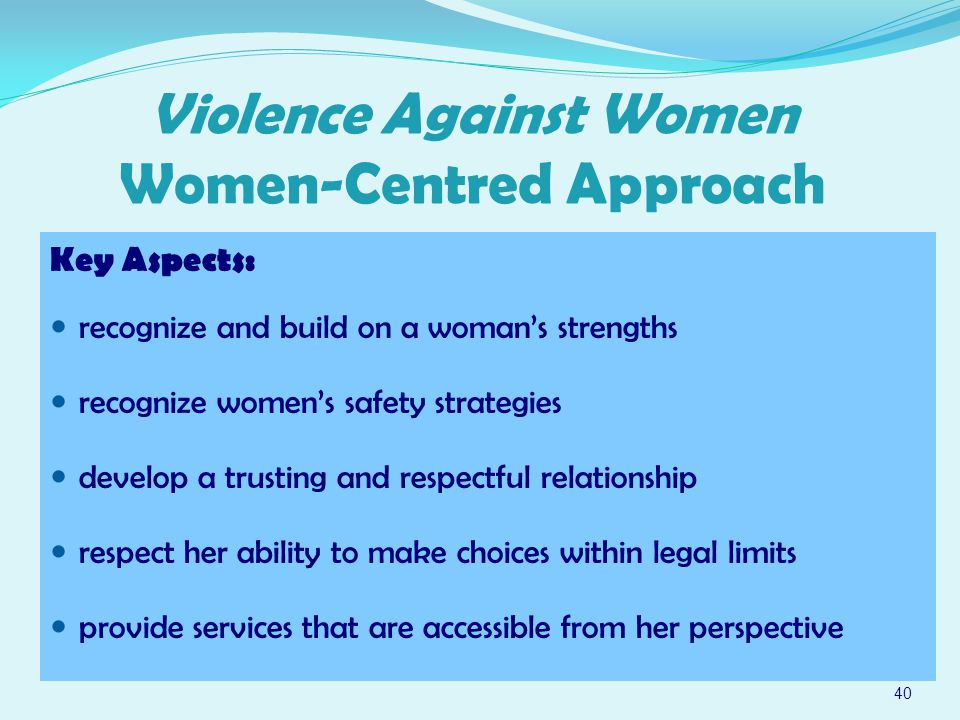 40 Violence Against Women Women-Centred Approach Key Aspects: recognize and build on a woman's strengths recognize women's safety strategies develop a trusting and respectful relationship respect her ability to make choices within legal limits provide services that are accessible from her perspective