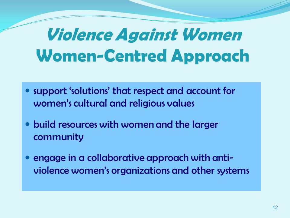42 Violence Against Women Women-Centred Approach support 'solutions' that respect and account for women's cultural and religious values build resources with women and the larger community engage in a collaborative approach with anti- violence women's organizations and other systems