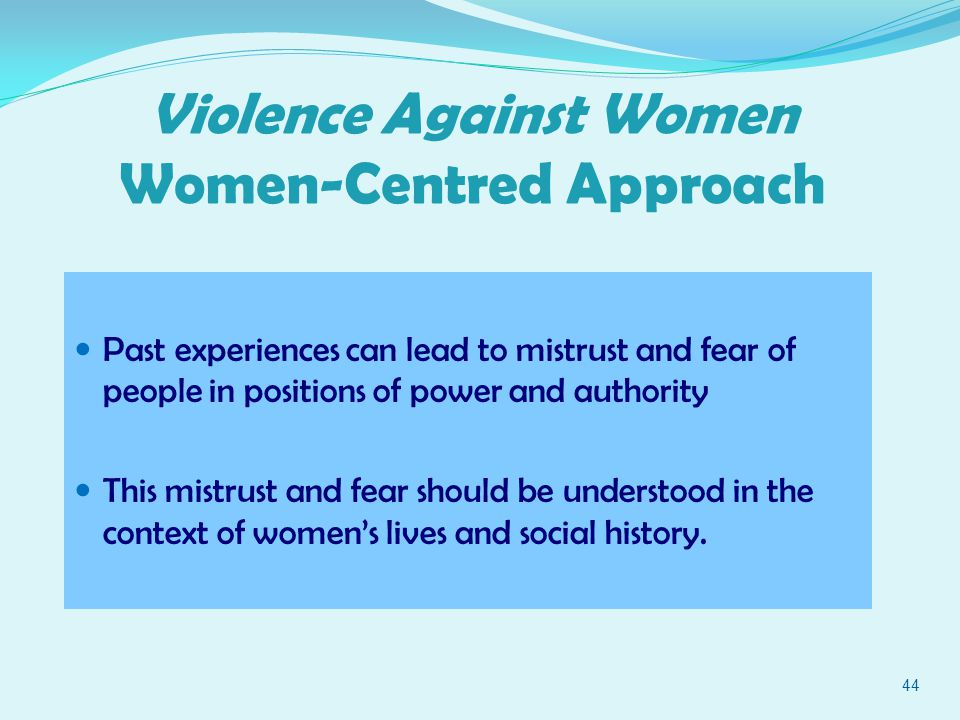 44 Violence Against Women Women-Centred Approach Past experiences can lead to mistrust and fear of people in positions of power and authority This mistrust and fear should be understood in the context of women's lives and social history.