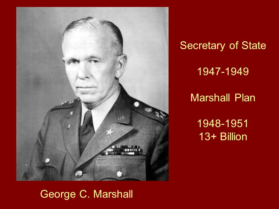 George C. Marshall Secretary of State 1947-1949 Marshall Plan 1948-1951 13+ Billion