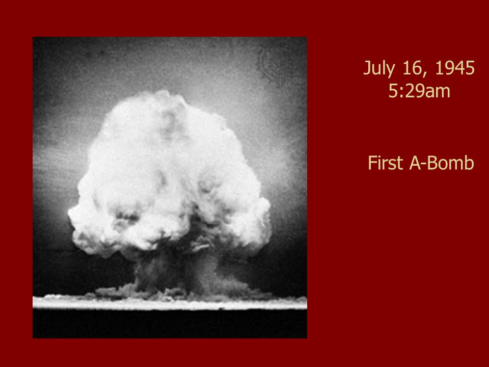 July 16, 1945 5:29am First A-Bomb
