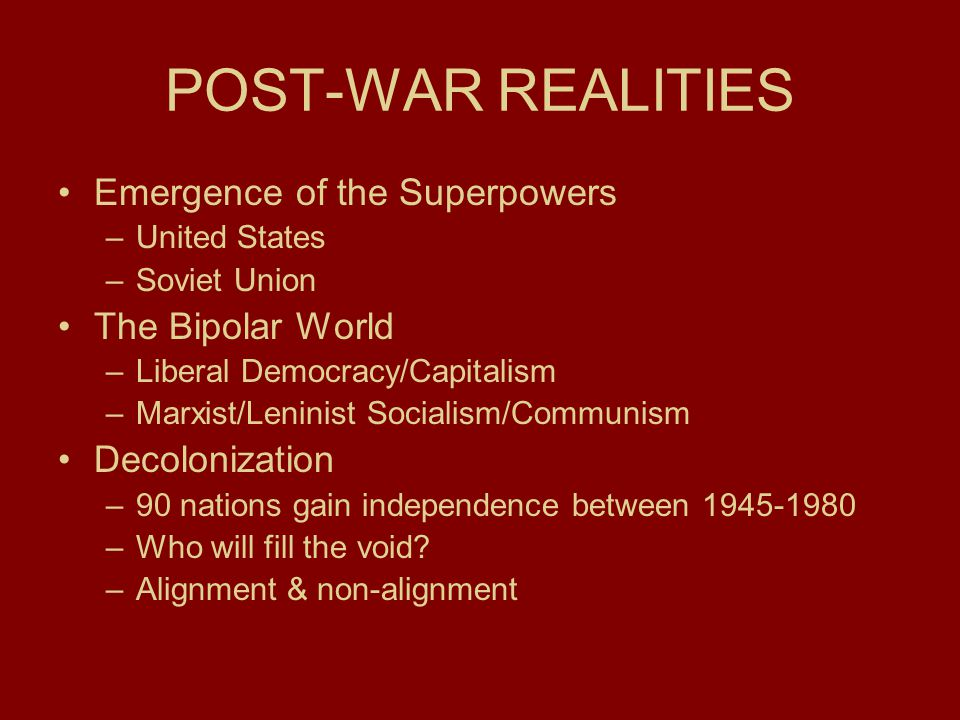 POST-WAR REALITIES Emergence of the Superpowers –United States –Soviet Union The Bipolar World –Liberal Democracy/Capitalism –Marxist/Leninist Socialism/Communism Decolonization –90 nations gain independence between 1945-1980 –Who will fill the void.