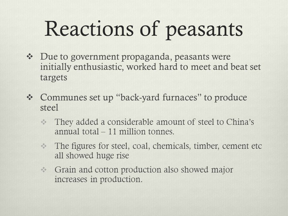 Reactions of peasants  Due to government propaganda, peasants were initially enthusiastic, worked hard to meet and beat set targets  Communes set up back-yard furnaces to produce steel  They added a considerable amount of steel to China's annual total – 11 million tonnes.