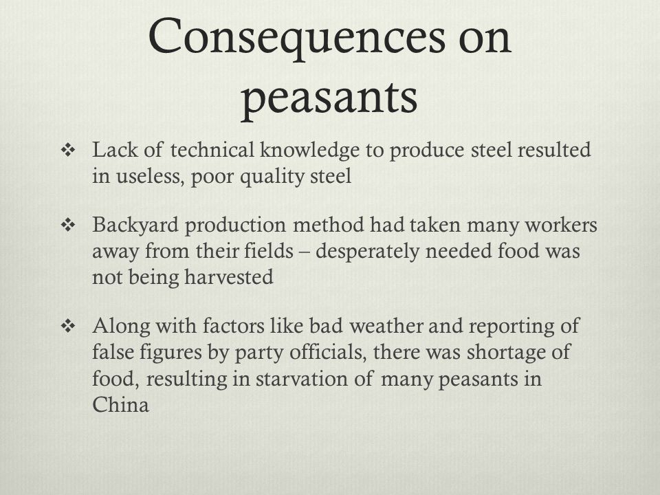 Consequences on peasants  Lack of technical knowledge to produce steel resulted in useless, poor quality steel  Backyard production method had taken many workers away from their fields – desperately needed food was not being harvested  Along with factors like bad weather and reporting of false figures by party officials, there was shortage of food, resulting in starvation of many peasants in China