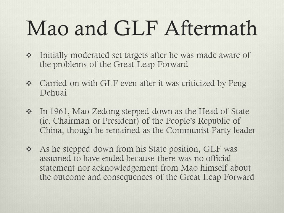 Mao and GLF Aftermath  Initially moderated set targets after he was made aware of the problems of the Great Leap Forward  Carried on with GLF even after it was criticized by Peng Dehuai  In 1961, Mao Zedong stepped down as the Head of State (ie.