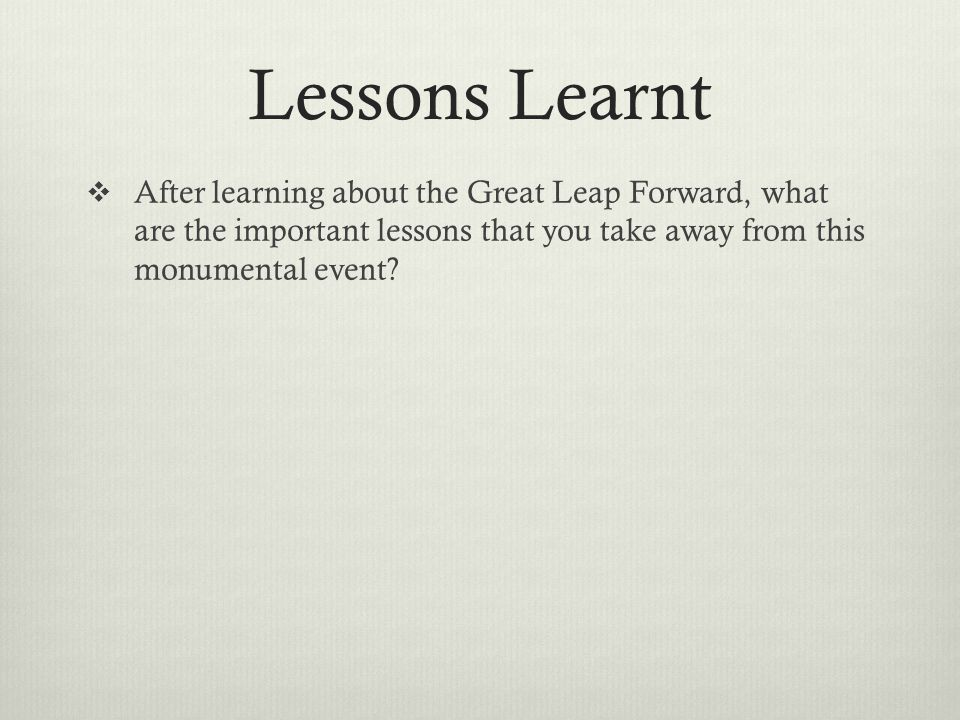 Lessons Learnt  After learning about the Great Leap Forward, what are the important lessons that you take away from this monumental event