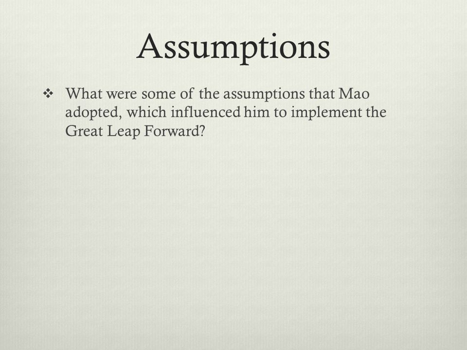 Assumptions  What were some of the assumptions that Mao adopted, which influenced him to implement the Great Leap Forward