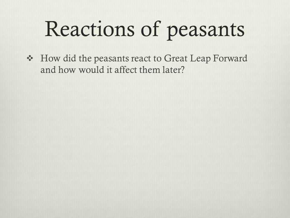 Reactions of peasants  Due to government propaganda, peasants were initially enthusiastic, worked hard to meet and beat set targets  Communes set up back-yard furnaces to produce steel  They added a considerable amount of steel to China's annual total – 11 million tonnes.