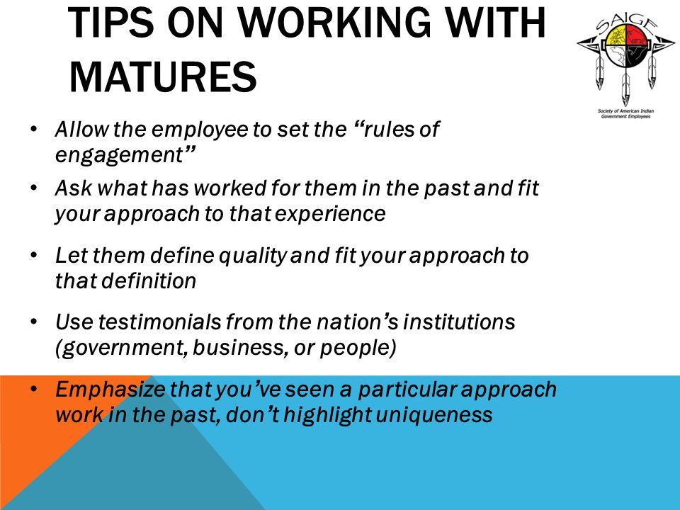 TIPS ON WORKING WITH MATURES Allow the employee to set the rules of engagement Ask what has worked for them in the past and fit your approach to that experience Let them define quality and fit your approach to that definition Use testimonials from the nation ' s institutions (government, business, or people) Emphasize that you ' ve seen a particular approach work in the past, don ' t highlight uniqueness