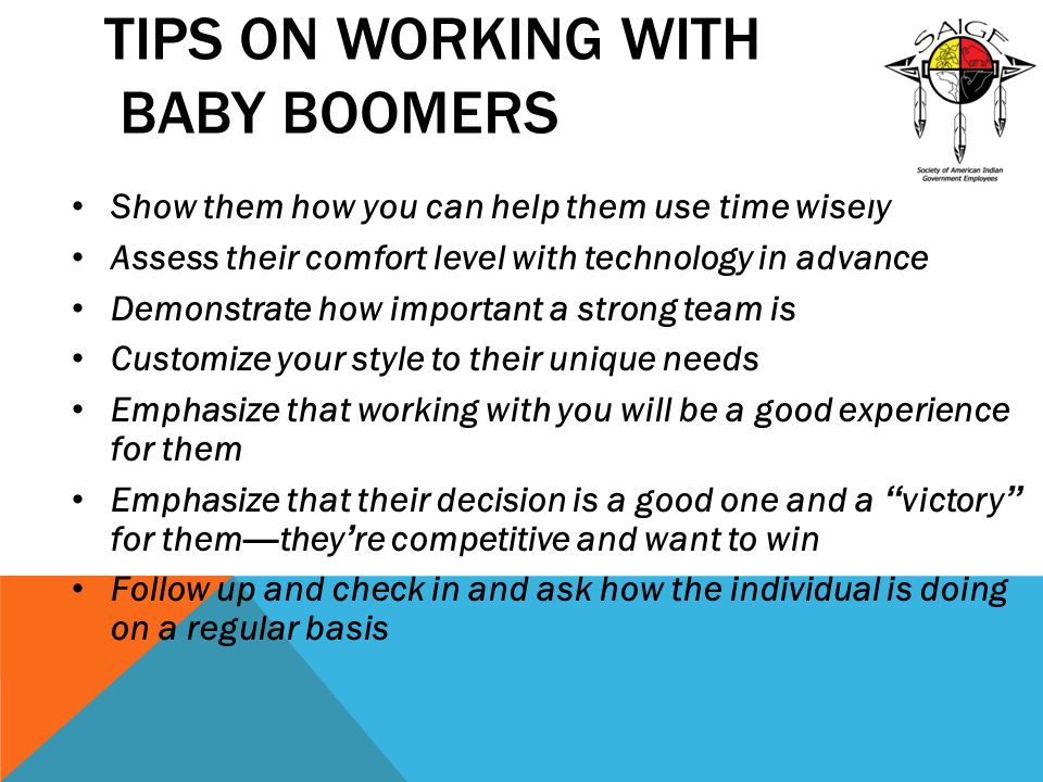 TIPS ON WORKING WITH BABY BOOMERS Show them how you can help them use time wisely Assess their comfort level with technology in advance Demonstrate ho