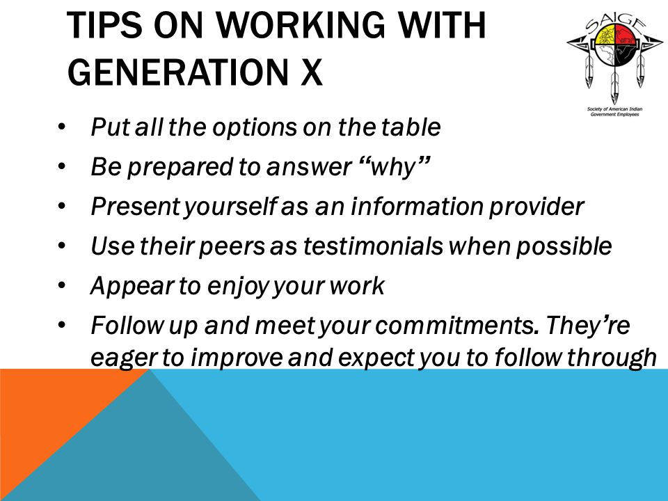 TIPS ON WORKING WITH GENERATION X Put all the options on the table Be prepared to answer why Present yourself as an information provider Use their peers as testimonials when possible Appear to enjoy your work Follow up and meet your commitments.