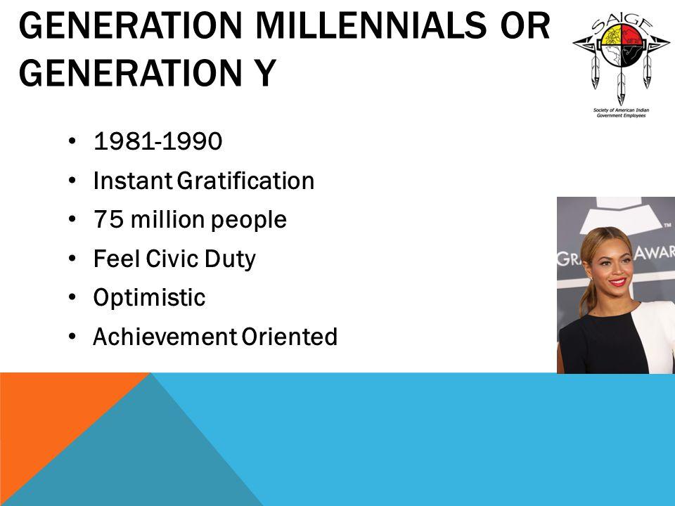 GENERATION MILLENNIALS OR GENERATION Y 1981-1990 Instant Gratification 75 million people Feel Civic Duty Optimistic Achievement Oriented