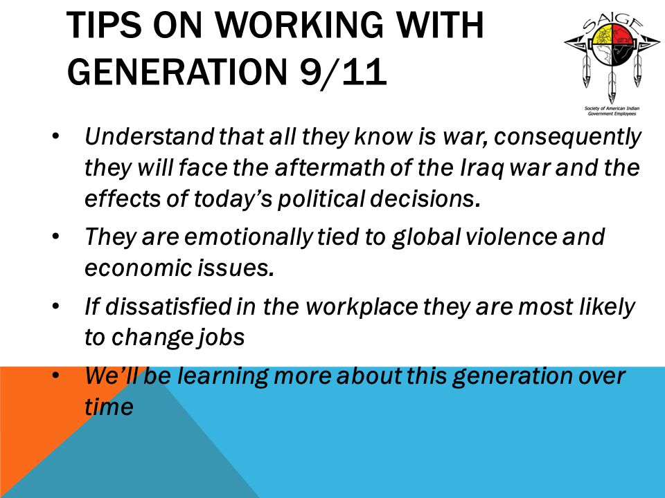 TIPS ON WORKING WITH GENERATION 9/11 Understand that all they know is war, consequently they will face the aftermath of the Iraq war and the effects o