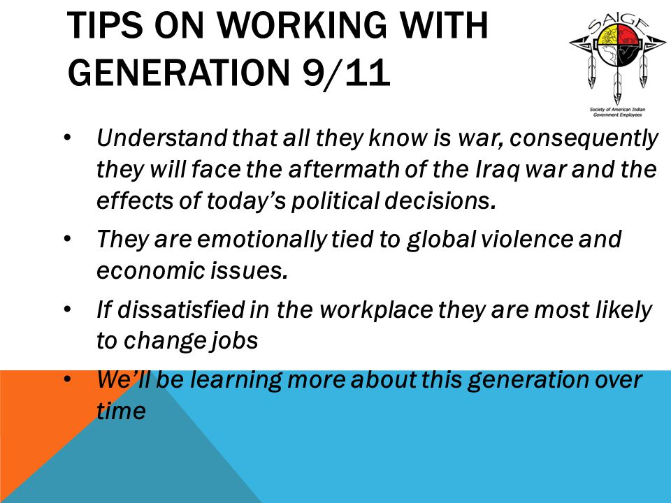TIPS ON WORKING WITH GENERATION 9/11 Understand that all they know is war, consequently they will face the aftermath of the Iraq war and the effects of today's political decisions.
