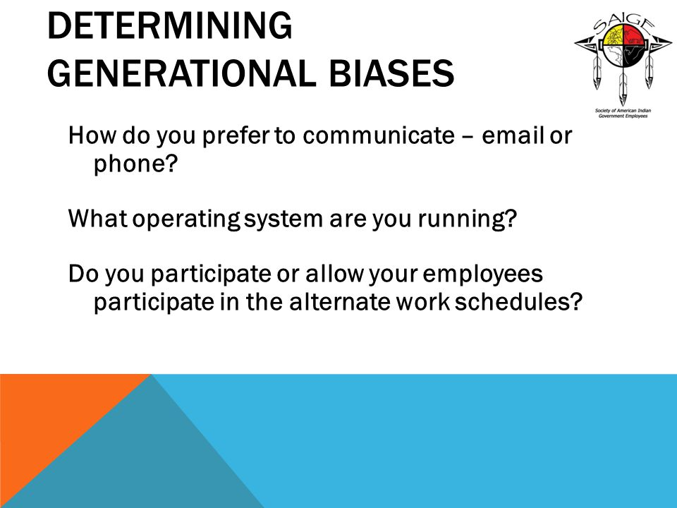 DETERMINING GENERATIONAL BIASES How do you prefer to communicate – email or phone? What operating system are you running? Do you participate or allow