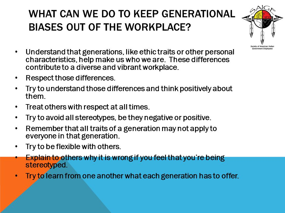 WHAT CAN WE DO TO KEEP GENERATIONAL BIASES OUT OF THE WORKPLACE? Understand that generations, like ethic traits or other personal characteristics, hel