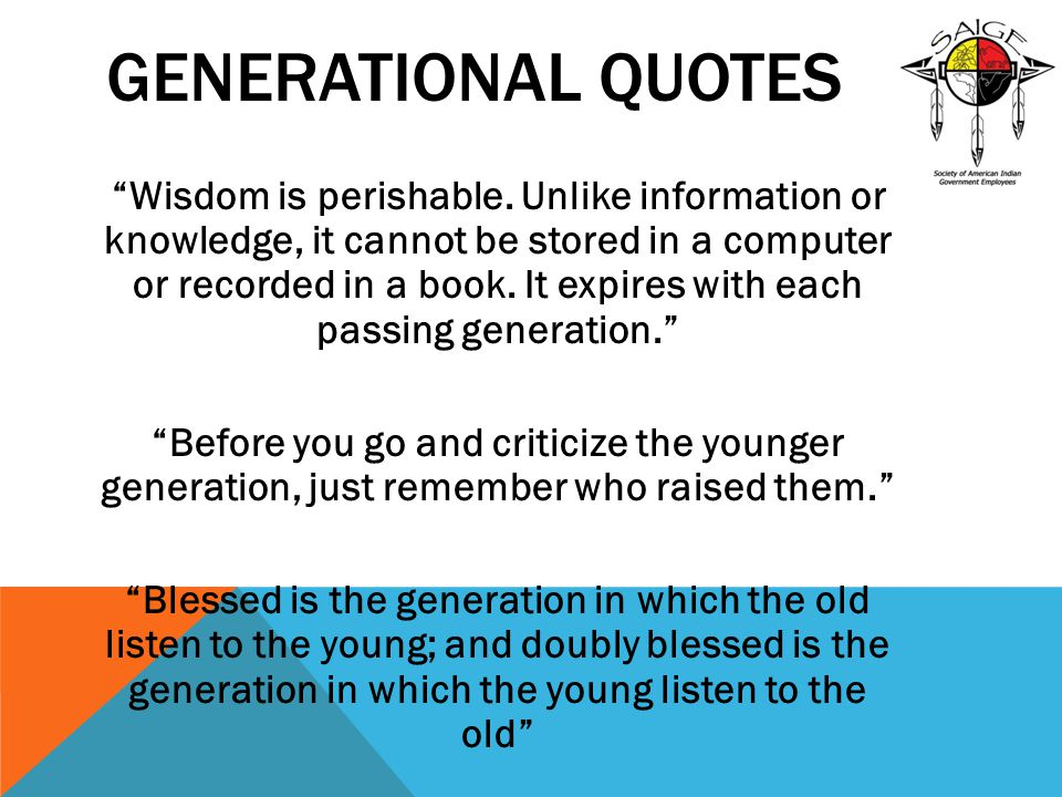 """GENERATIONAL QUOTES """"Wisdom is perishable. Unlike information or knowledge, it cannot be stored in a computer or recorded in a book. It expires with e"""
