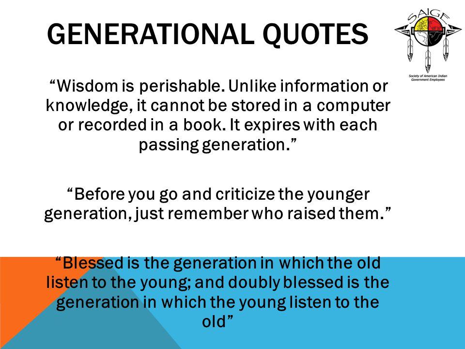 GENERATIONAL QUOTES Wisdom is perishable.