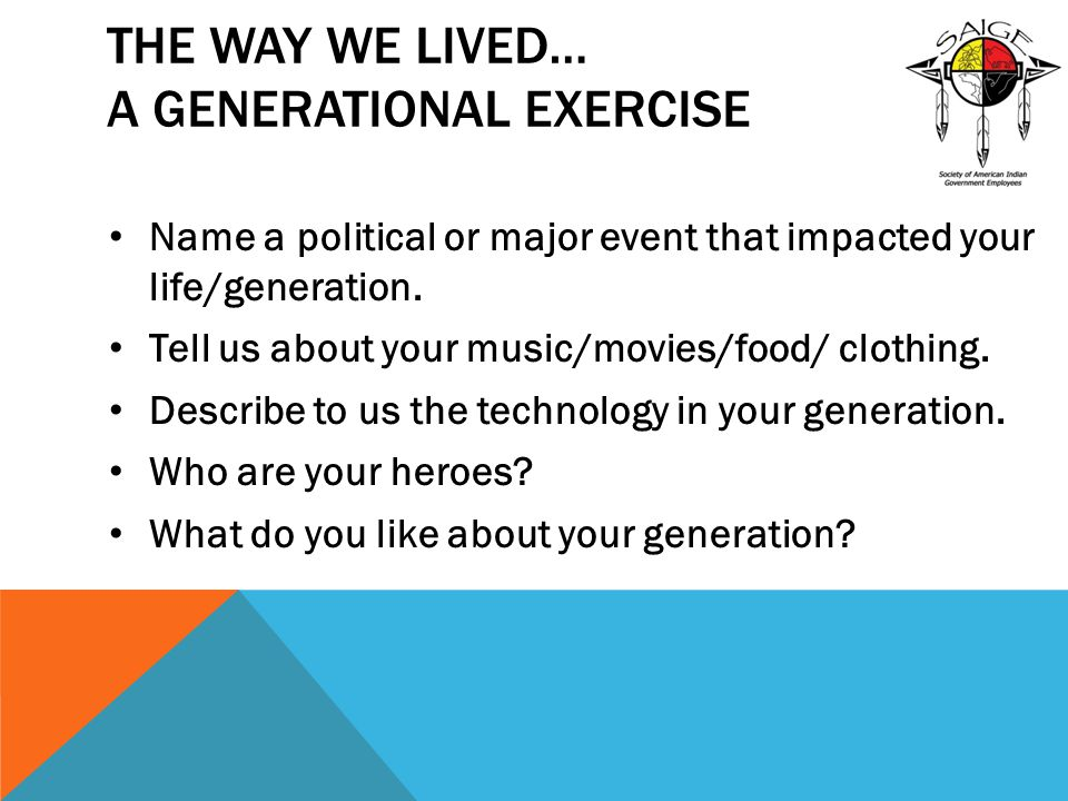 THE WAY WE LIVED… A GENERATIONAL EXERCISE Name a political or major event that impacted your life/generation. Tell us about your music/movies/food/ cl