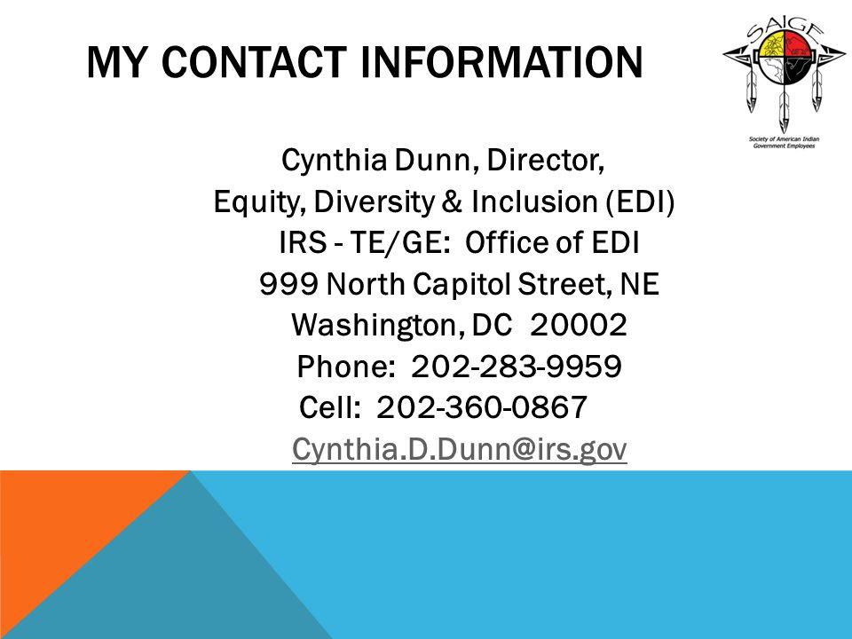 MY CONTACT INFORMATION Cynthia Dunn, Director, Equity, Diversity & Inclusion (EDI) IRS - TE/GE: Office of EDI 999 North Capitol Street, NE Washington, DC 20002 Phone: 202-283-9959 Cell: 202-360-0867 Cynthia.D.Dunn@irs.gov