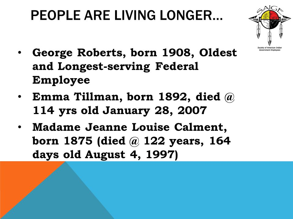 PEOPLE ARE LIVING LONGER… George Roberts, born 1908, Oldest and Longest-serving Federal Employee Emma Tillman, born 1892, died @ 114 yrs old January 28, 2007 Madame Jeanne Louise Calment, born 1875 (died @ 122 years, 164 days old August 4, 1997)