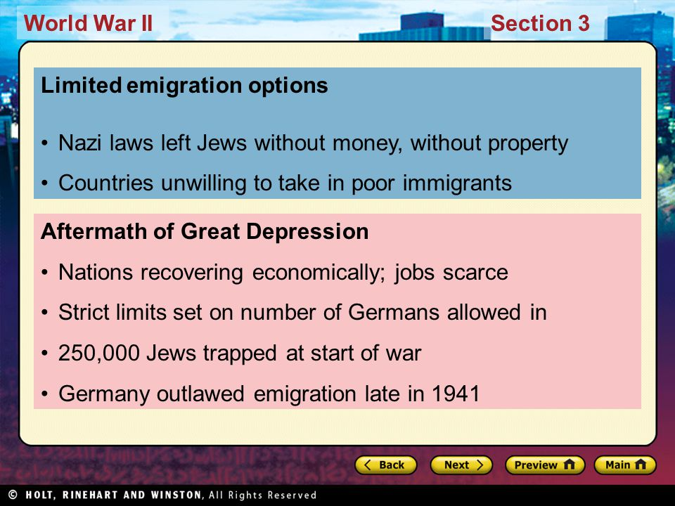 World War IISection 3 Aftermath of Great Depression Nations recovering economically; jobs scarce Strict limits set on number of Germans allowed in 250,000 Jews trapped at start of war Germany outlawed emigration late in 1941 Limited emigration options Nazi laws left Jews without money, without property Countries unwilling to take in poor immigrants