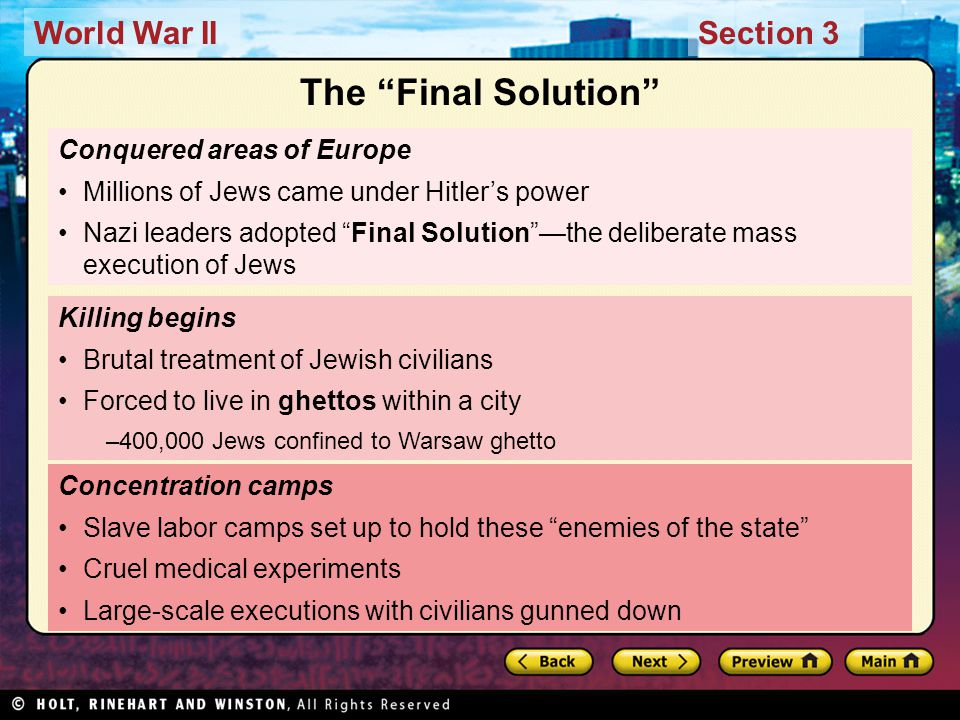 World War IISection 3 Conquered areas of Europe Millions of Jews came under Hitler's power Nazi leaders adopted Final Solution —the deliberate mass execution of Jews Concentration camps Slave labor camps set up to hold these enemies of the state Cruel medical experiments Large-scale executions with civilians gunned down Killing begins Brutal treatment of Jewish civilians Forced to live in ghettos within a city –400,000 Jews confined to Warsaw ghetto The Final Solution