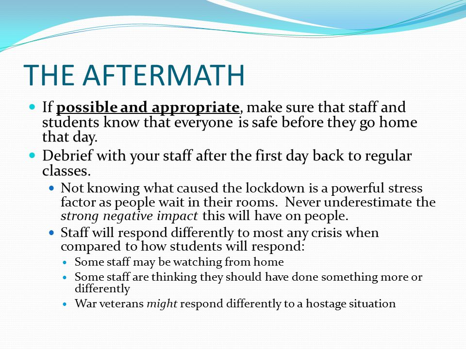 THE AFTERMATH If possible and appropriate, make sure that staff and students know that everyone is safe before they go home that day.