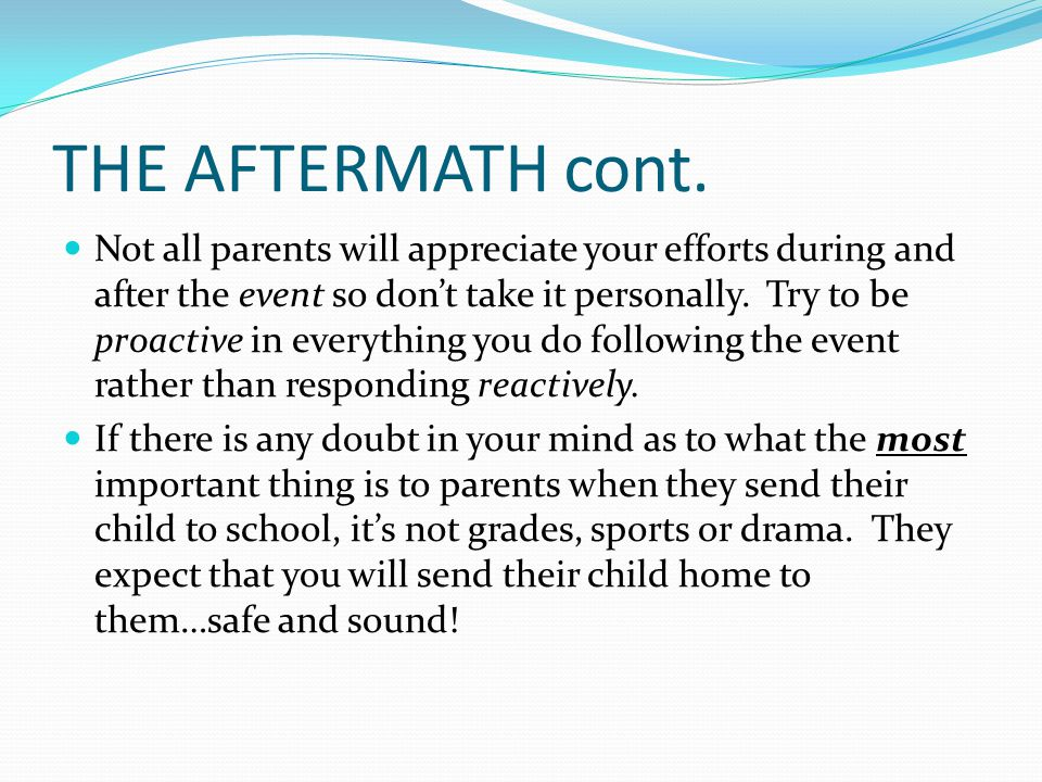 THE AFTERMATH cont. Not all parents will appreciate your efforts during and after the event so don't take it personally. Try to be proactive in everyt