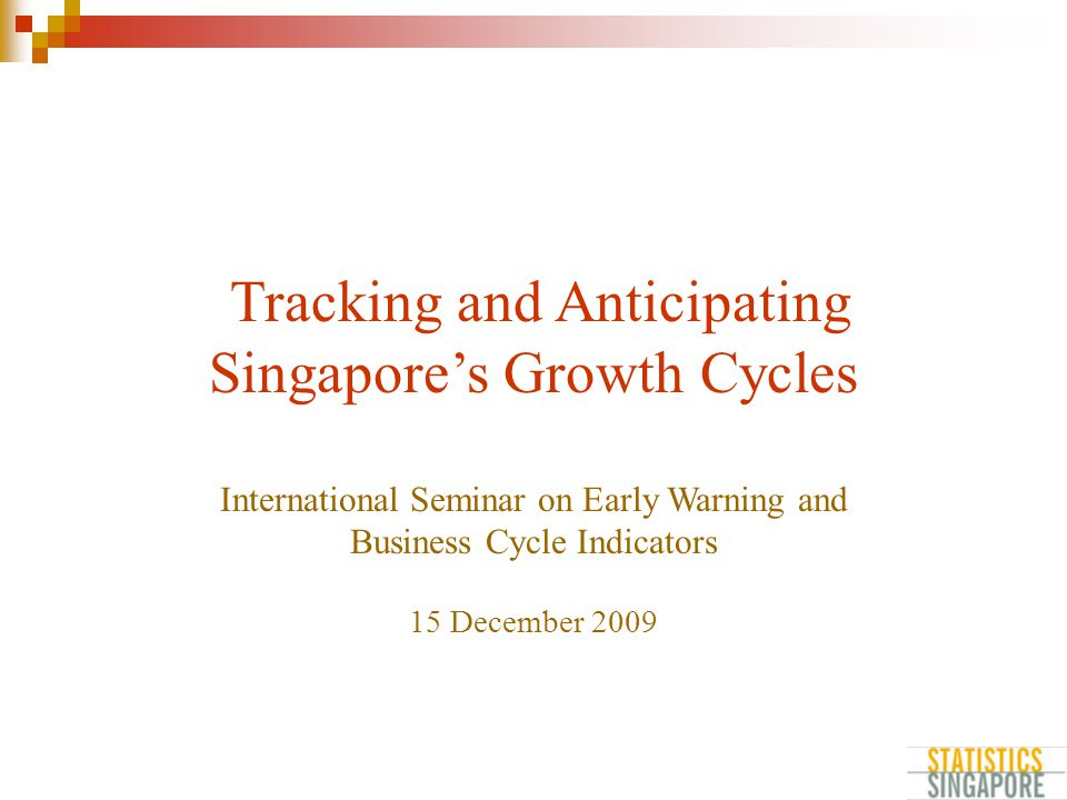 Tracking and Anticipating Singapore's Growth Cycles International Seminar on Early Warning and Business Cycle Indicators 15 December 2009