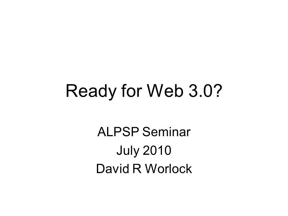 Ready for Web 3.0? ALPSP Seminar July 2010 David R Worlock