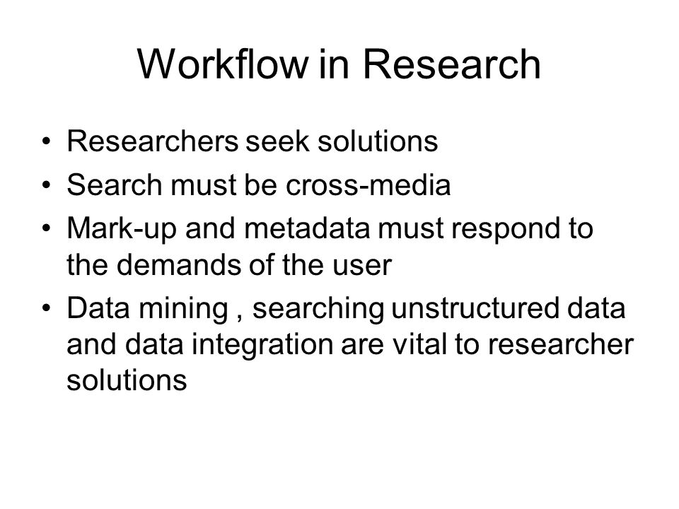 Workflow in Research Researchers seek solutions Search must be cross-media Mark-up and metadata must respond to the demands of the user Data mining, s