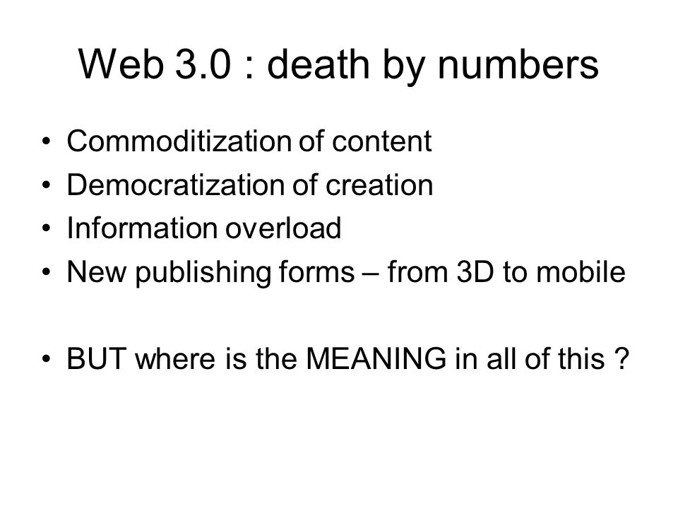 Web 3.0 : death by numbers Commoditization of content Democratization of creation Information overload New publishing forms – from 3D to mobile BUT where is the MEANING in all of this