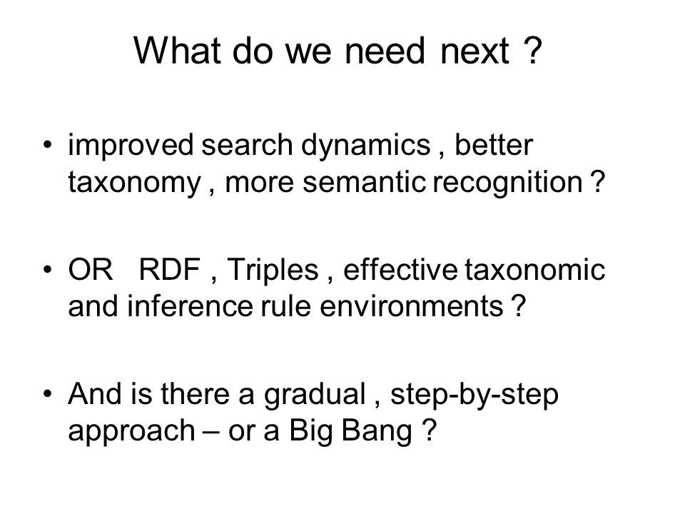 What do we need next ? improved search dynamics, better taxonomy, more semantic recognition ? OR RDF, Triples, effective taxonomic and inference rule