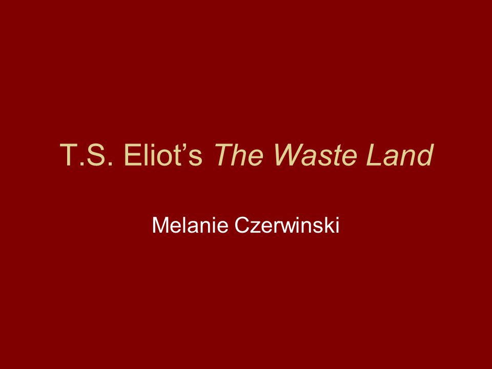 T.S. Eliot's The Waste Land Melanie Czerwinski