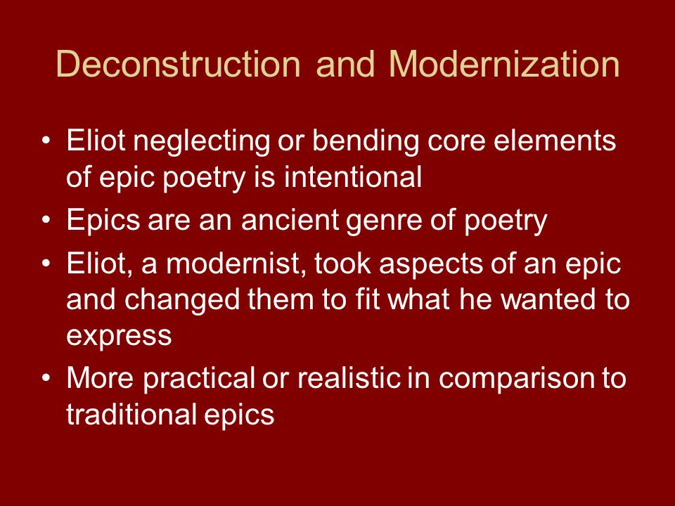 Deconstruction and Modernization Eliot neglecting or bending core elements of epic poetry is intentional Epics are an ancient genre of poetry Eliot, a
