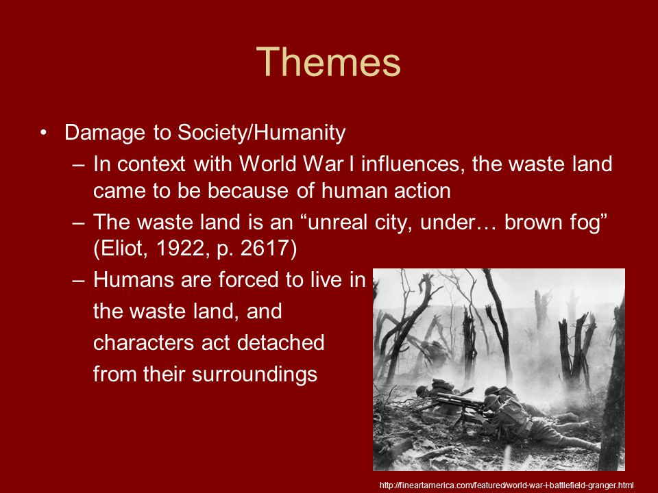 Themes Damage to Society/Humanity –In context with World War I influences, the waste land came to be because of human action –The waste land is an unreal city, under… brown fog (Eliot, 1922, p.