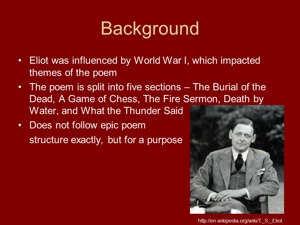 Background Eliot was influenced by World War I, which impacted themes of the poem The poem is split into five sections – The Burial of the Dead, A Gam