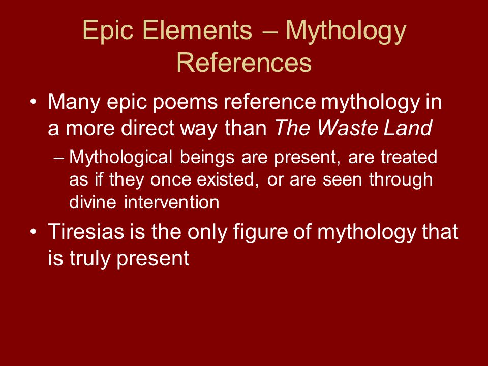 Epic Elements – Mythology References Many epic poems reference mythology in a more direct way than The Waste Land –Mythological beings are present, are treated as if they once existed, or are seen through divine intervention Tiresias is the only figure of mythology that is truly present