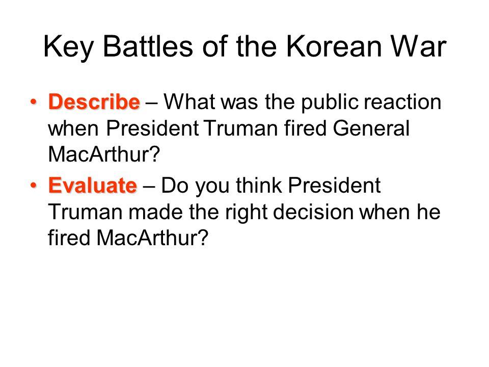 Key Battles of the Korean War DescribeDescribe – What was the public reaction when President Truman fired General MacArthur? EvaluateEvaluate – Do you
