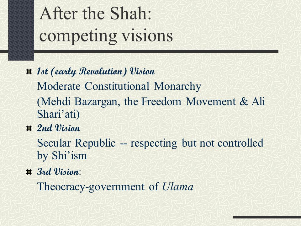 After the Shah: competing visions 1st (early Revolution) Vision Moderate Constitutional Monarchy (Mehdi Bazargan, the Freedom Movement & Ali Shari'ati