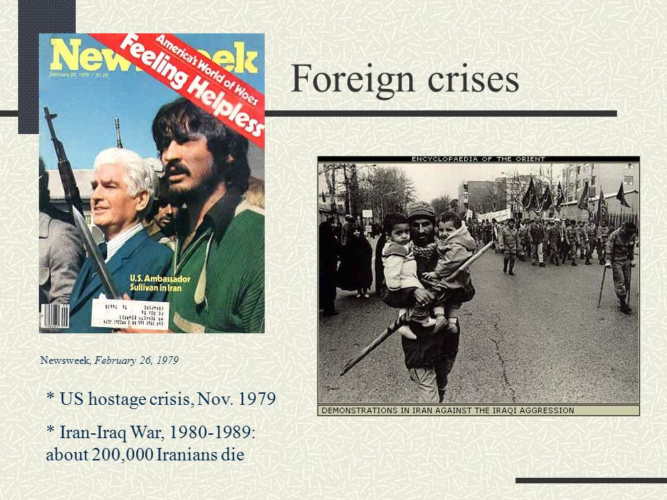 Newsweek, February 26, 1979 Foreign crises * US hostage crisis, Nov. 1979 * Iran-Iraq War, 1980-1989: about 200,000 Iranians die