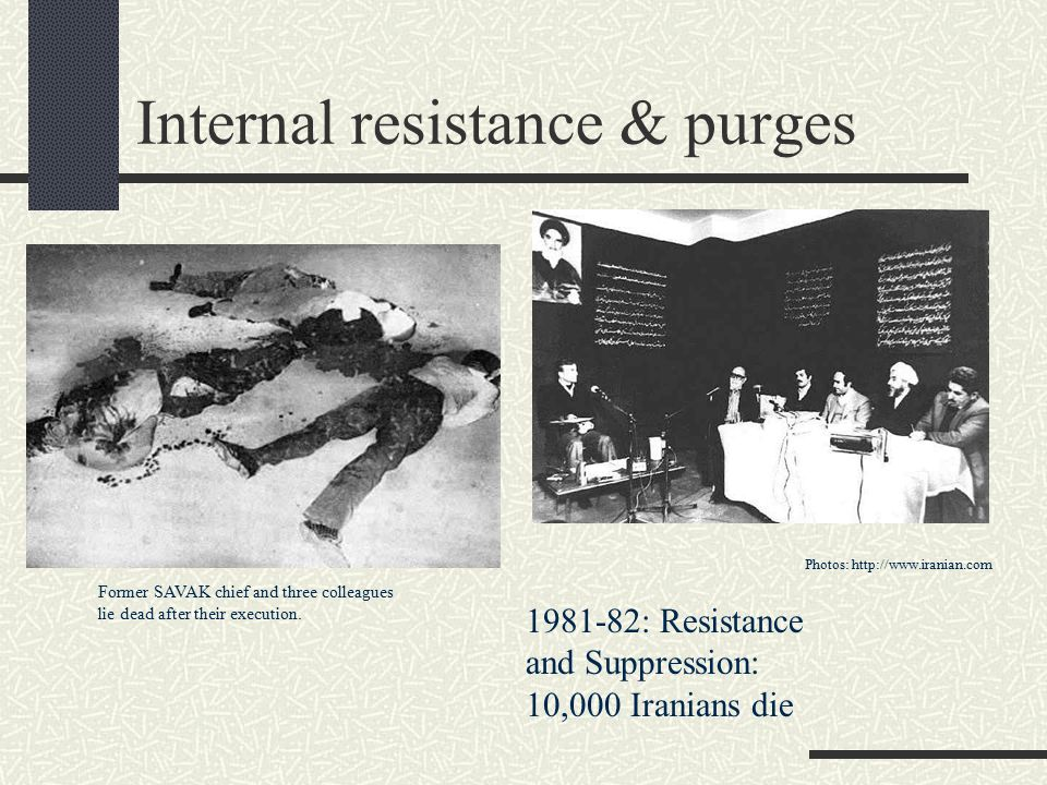 Internal resistance & purges Former SAVAK chief and three colleagues lie dead after their execution. Photos: http://www.iranian.com 1981-82: Resistanc