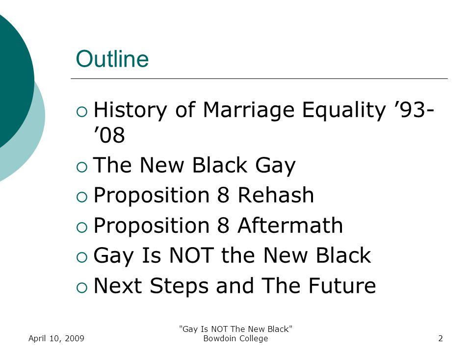 April 10, 2009 Gay Is NOT The New Black Bowdoin College2 Outline  History of Marriage Equality '93- '08  The New Black Gay  Proposition 8 Rehash  Proposition 8 Aftermath  Gay Is NOT the New Black  Next Steps and The Future